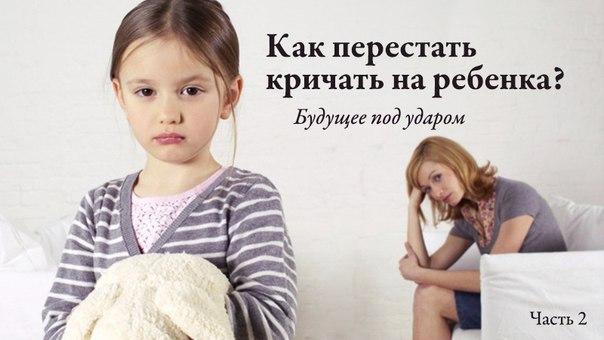 Как перестать кричать на ребенка. советы психолога