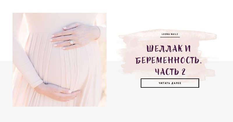 Беременность и маникюр (часть 1).  гель-лак (шеллак) и беременность - образ жизни во время беременности