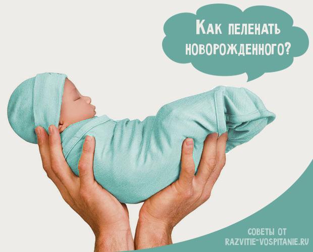 Как пеленать новорожденного ребенка тугим и широким способом: пошаговая инструкция с фото и видео